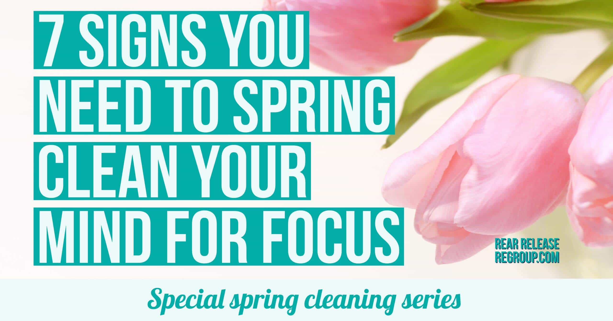 spring clean your mind for focus; 7 indications you need to clear
