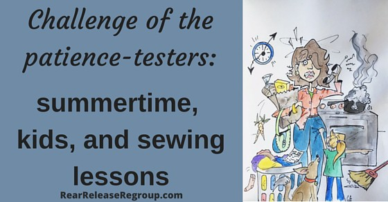 Challenge of the patience-testers: summertime, kids, and sewing lessons. How carving time to bond is especially important. Summer parenting advice.