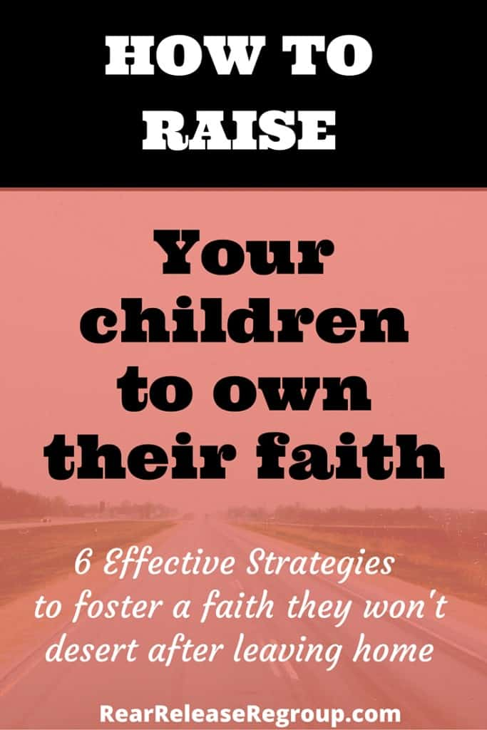 How to raise your children to own their faith in Christ. Implementing 6 effective strategies to foster a faith they won't desert after leaving home.